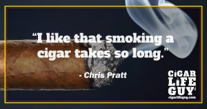 Best cigar quote by Chris Pratt: how long it takes to smoke a cigar