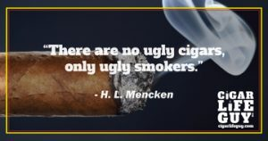 """There are no ugly cigars, only ugly smokers,"" H. L. Mencken"