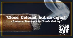 "Best cigar quote by Barbara Stanwyck in ""Annie Oakley."""