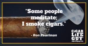 Ron Pearlman top cigar quote on smoking vs. meditating